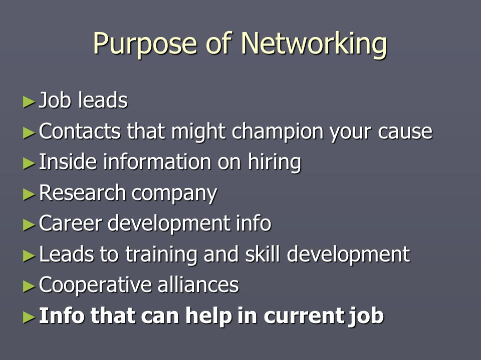 Purpose of Networking ► Job leads ► Contacts that might champion your cause ► Inside information on hiring ► Research company ► Career development info ► Leads to training and skill development ► Cooperative alliances ► Info that can help in current job