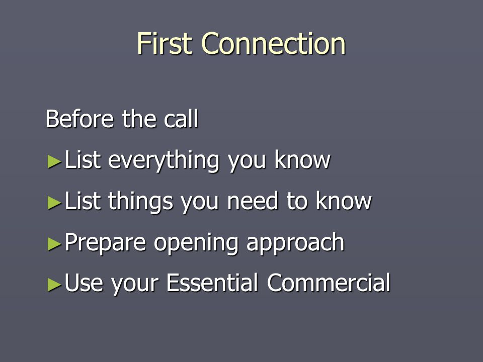 First Connection Before the call ► List everything you know ► List things you need to know ► Prepare opening approach ► Use your Essential Commercial