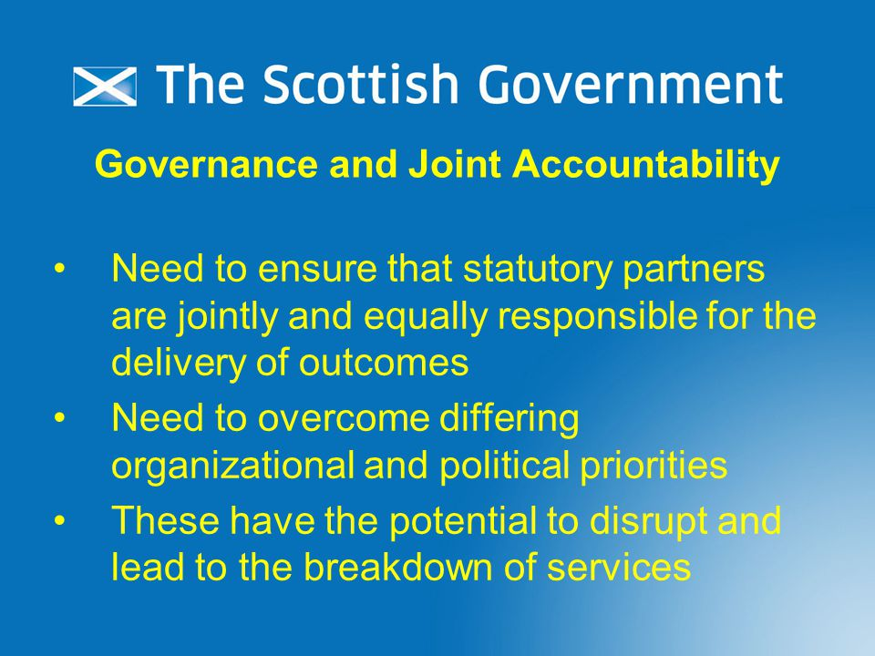 Governance and Joint Accountability Need to ensure that statutory partners are jointly and equally responsible for the delivery of outcomes Need to overcome differing organizational and political priorities These have the potential to disrupt and lead to the breakdown of services