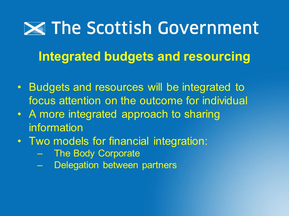 Integrated budgets and resourcing Budgets and resources will be integrated to focus attention on the outcome for individual A more integrated approach to sharing information Two models for financial integration: –The Body Corporate –Delegation between partners