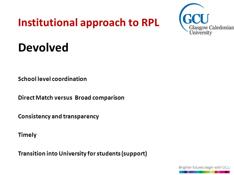 Institutional approach to RPL School level coordination Direct Match versus Broad comparison Consistency and transparency Timely Transition into University for students (support) Devolved Model of RPL