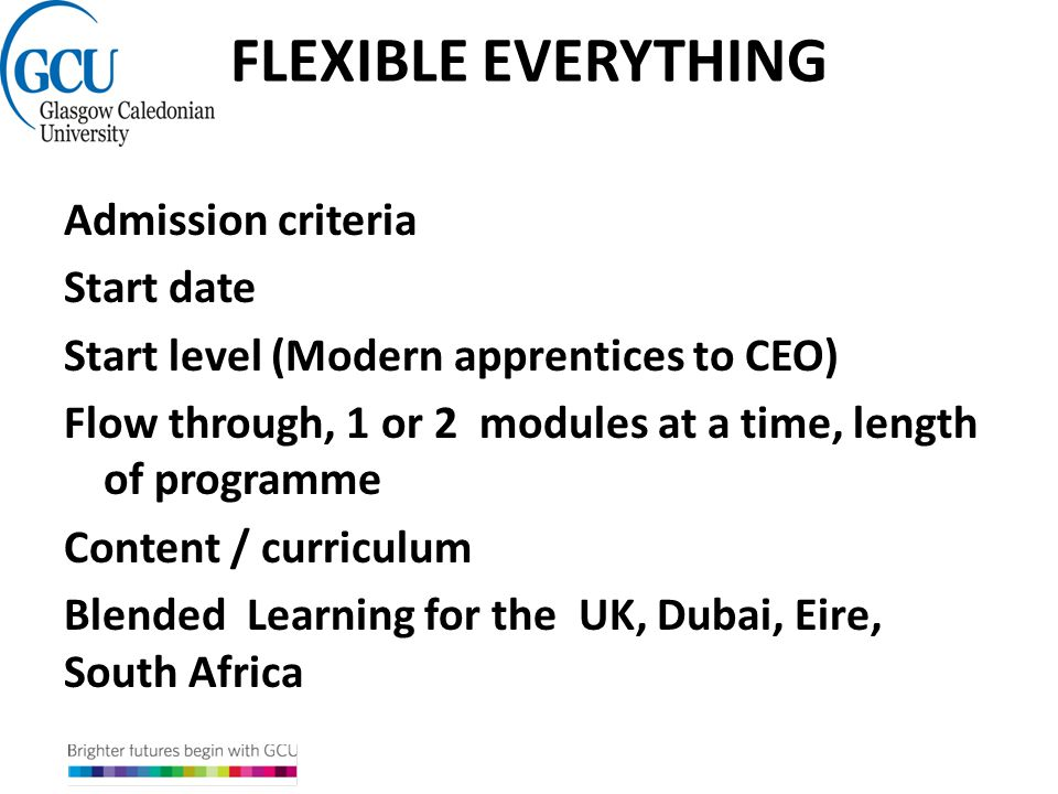 FLEXIBLE EVERYTHING Admission criteria Start date Start level (Modern apprentices to CEO) Flow through, 1 or 2 modules at a time, length of programme Content / curriculum Blended Learning for the UK, Dubai, Eire, South Africa