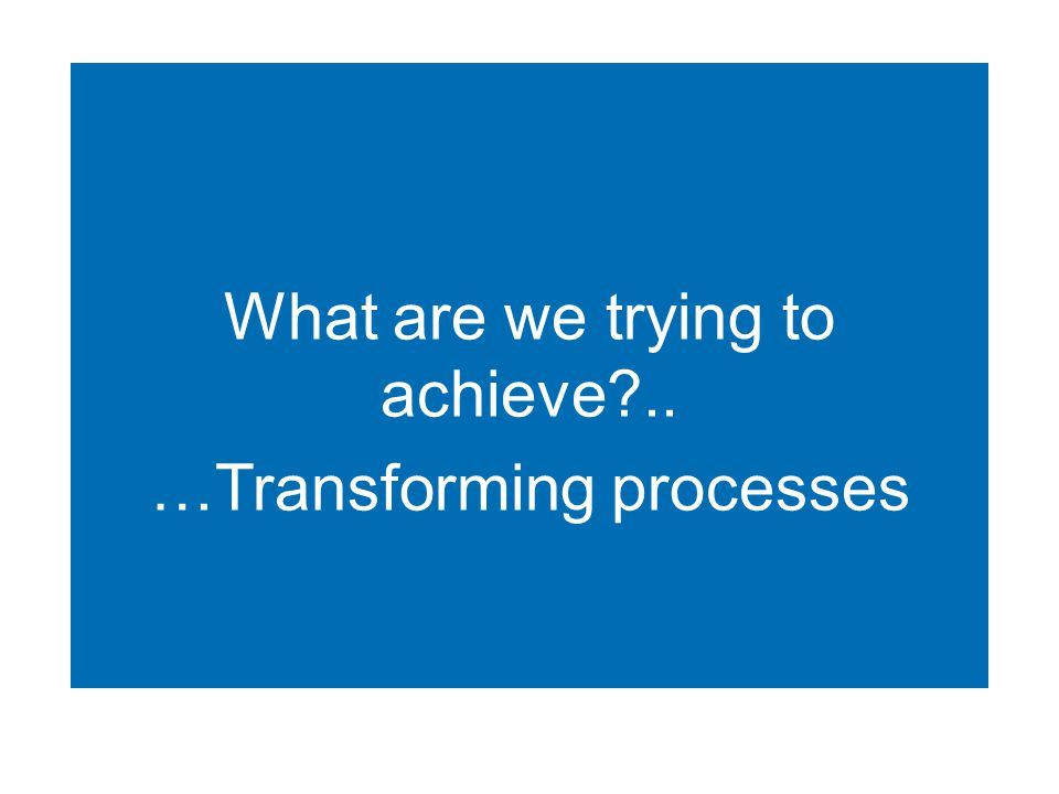What are we trying to achieve .. …Transforming processes