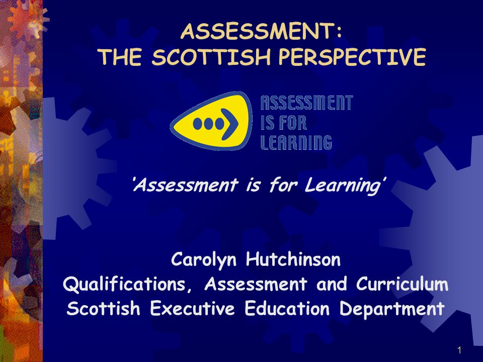 1 ASSESSMENT: THE SCOTTISH PERSPECTIVE 'Assessment is for Learning' Carolyn Hutchinson Qualifications, Assessment and Curriculum Scottish Executive Education Department