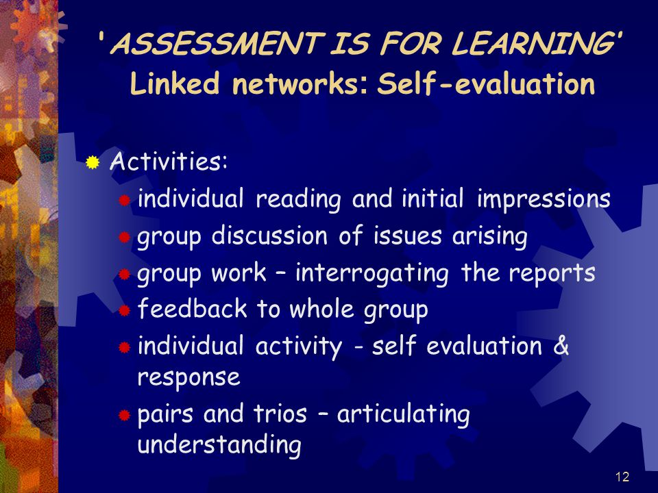 12 ASSESSMENT IS FOR LEARNING' Linked networks : Self-evaluation  Activities:  individual reading and initial impressions  group discussion of issues arising  group work – interrogating the reports  feedback to whole group  individual activity - self evaluation & response  pairs and trios – articulating understanding