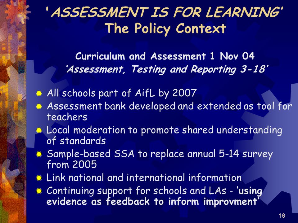 16 ASSESSMENT IS FOR LEARNING' The Policy Context Curriculum and Assessment 1 Nov 04 'Assessment, Testing and Reporting 3-18'  All schools part of AifL by 2007  Assessment bank developed and extended as tool for teachers  Local moderation to promote shared understanding of standards  Sample-based SSA to replace annual 5-14 survey from 2005  Link national and international information  Continuing support for schools and LAs - 'using evidence as feedback to inform improvment'
