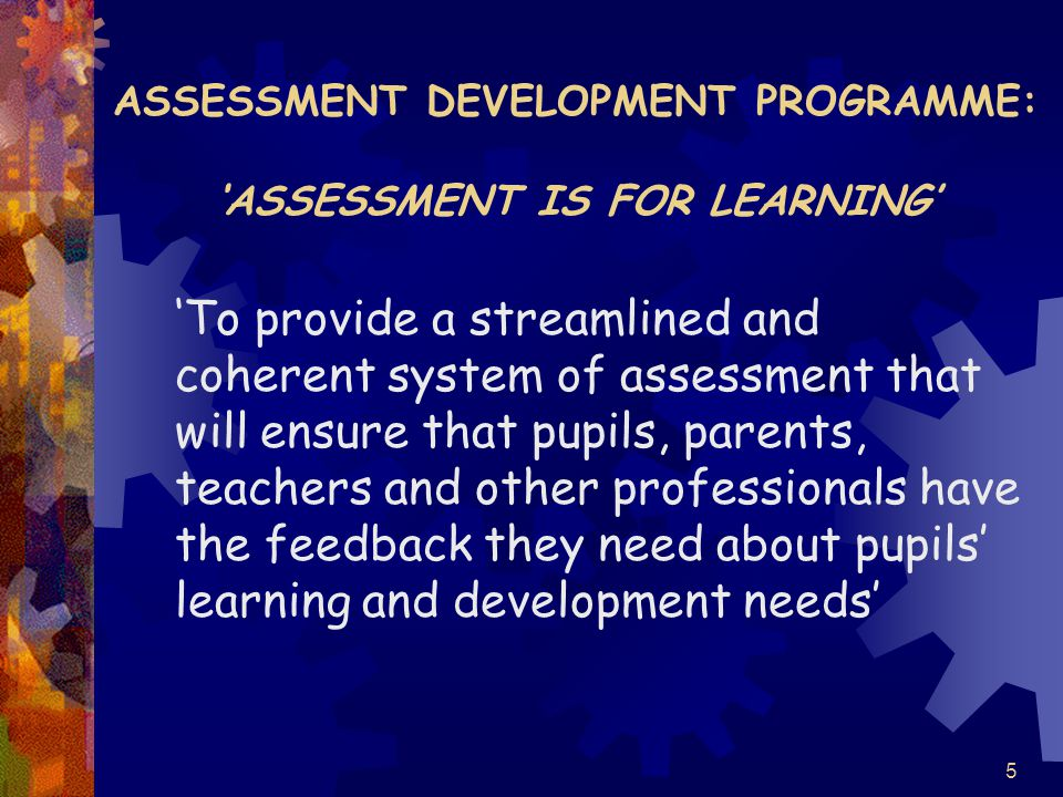 5 ASSESSMENT DEVELOPMENT PROGRAMME: 'ASSESSMENT IS FOR LEARNING' 'To provide a streamlined and coherent system of assessment that will ensure that pupils, parents, teachers and other professionals have the feedback they need about pupils' learning and development needs'