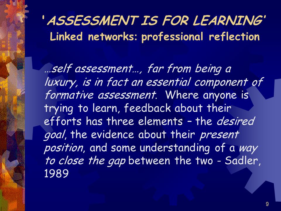 9 ASSESSMENT IS FOR LEARNING' Linked networks : professional reflection …self assessment…, far from being a luxury, is in fact an essential component of formative assessment.