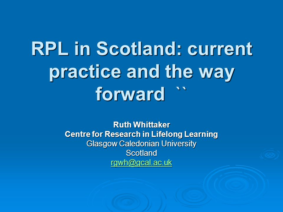 RPL in Scotland: current practice and the way forward `` Ruth Whittaker Centre for Research in Lifelong Learning Glasgow Caledonian University Scotland
