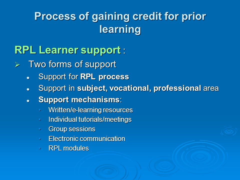 Process of gaining credit for prior learning RPL Learner support :  Two forms of support Support for RPL process Support for RPL process Support in subject, vocational, professional area Support in subject, vocational, professional area Support mechanisms: Support mechanisms: Written/e-learning resourcesWritten/e-learning resources Individual tutorials/meetingsIndividual tutorials/meetings Group sessionsGroup sessions Electronic communicationElectronic communication RPL modulesRPL modules