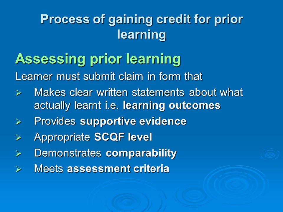 Process of gaining credit for prior learning Assessing prior learning Learner must submit claim in form that  Makes clear written statements about what actually learnt i.e.