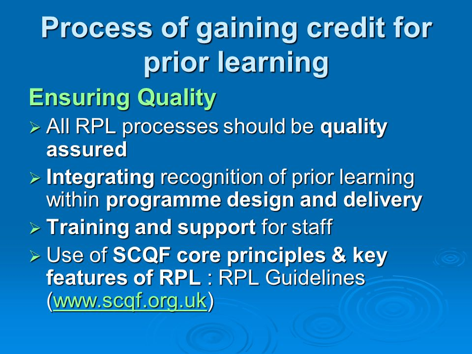 Process of gaining credit for prior learning Ensuring Quality  All RPL processes should be quality assured  Integrating recognition of prior learning within programme design and delivery  Training and support for staff  Use of SCQF core principles & key features of RPL : RPL Guidelines (