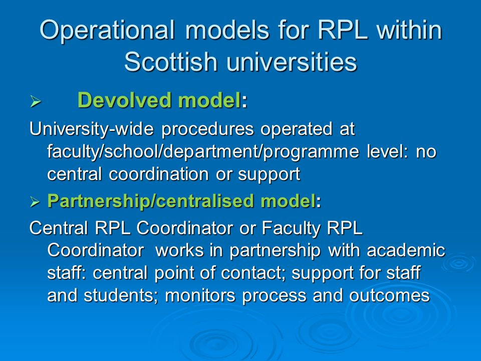 Operational models for RPL within Scottish universities  Devolved model: University-wide procedures operated at faculty/school/department/programme level: no central coordination or support  Partnership/centralised model: Central RPL Coordinator or Faculty RPL Coordinator works in partnership with academic staff: central point of contact; support for staff and students; monitors process and outcomes