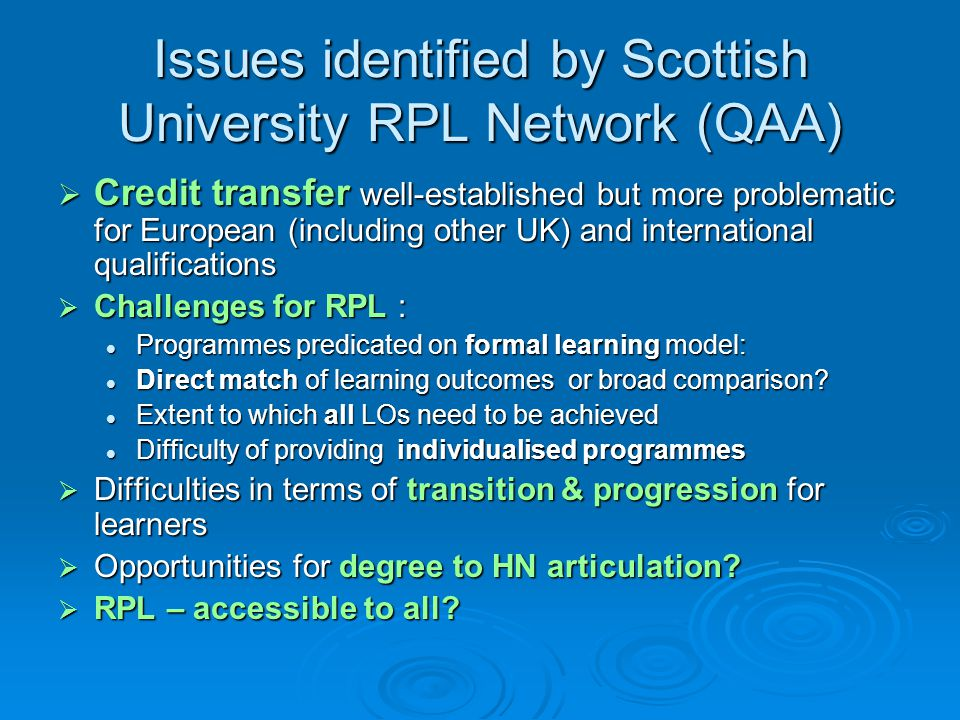 Issues identified by Scottish University RPL Network (QAA)  Credit transfer well-established but more problematic for European (including other UK) and international qualifications  Challenges for RPL : Programmes predicated on formal learning model: Programmes predicated on formal learning model: Direct match of learning outcomes or broad comparison.