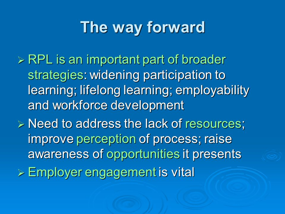 The way forward  RPL is an important part of broader strategies: widening participation to learning; lifelong learning; employability and workforce development  Need to address the lack of resources; improve perception of process; raise awareness of opportunities it presents  Employer engagement is vital
