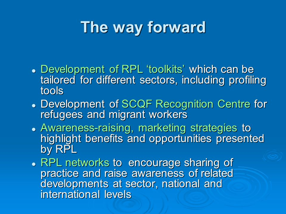 The way forward Development of RPL 'toolkits' which can be tailored for different sectors, including profiling tools Development of RPL 'toolkits' which can be tailored for different sectors, including profiling tools Development of SCQF Recognition Centre for refugees and migrant workers Development of SCQF Recognition Centre for refugees and migrant workers Awareness-raising, marketing strategies to highlight benefits and opportunities presented by RPL Awareness-raising, marketing strategies to highlight benefits and opportunities presented by RPL RPL networks to encourage sharing of practice and raise awareness of related developments at sector, national and international levels RPL networks to encourage sharing of practice and raise awareness of related developments at sector, national and international levels