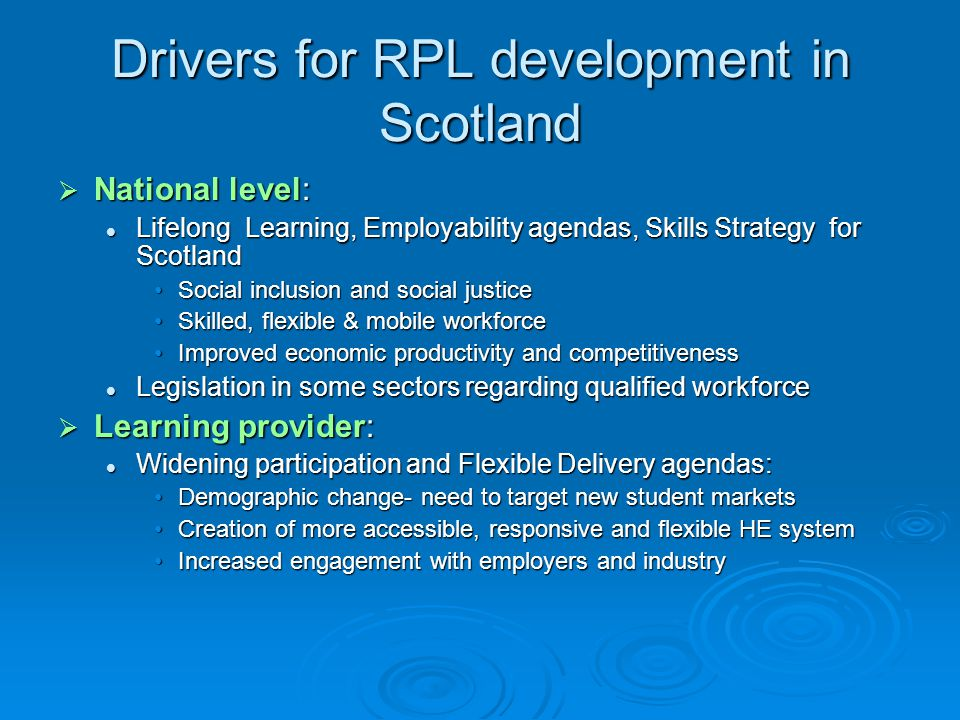 Drivers for RPL development in Scotland  National level: Lifelong Learning, Employability agendas, Skills Strategy for Scotland Lifelong Learning, Employability agendas, Skills Strategy for Scotland Social inclusion and social justiceSocial inclusion and social justice Skilled, flexible & mobile workforceSkilled, flexible & mobile workforce Improved economic productivity and competitivenessImproved economic productivity and competitiveness Legislation in some sectors regarding qualified workforce Legislation in some sectors regarding qualified workforce  Learning provider: Widening participation and Flexible Delivery agendas: Widening participation and Flexible Delivery agendas: Demographic change- need to target new student marketsDemographic change- need to target new student markets Creation of more accessible, responsive and flexible HE systemCreation of more accessible, responsive and flexible HE system Increased engagement with employers and industryIncreased engagement with employers and industry