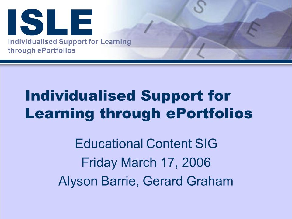 Individualised Support for Learning through ePortfolios ISLE Individualised Support for Learning through ePortfolios Educational Content SIG Friday March 17, 2006 Alyson Barrie, Gerard Graham