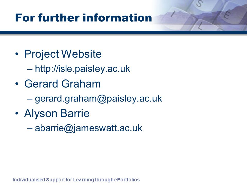 Individualised Support for Learning through ePortfolios For further information Project Website –  Gerard Graham Alyson Barrie