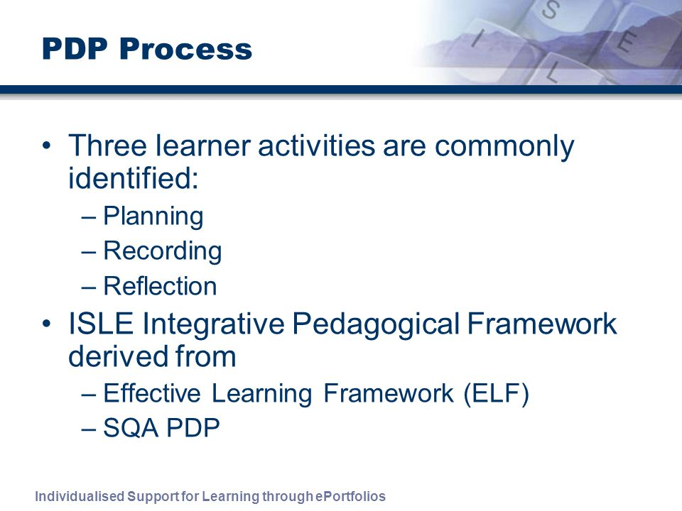 Individualised Support for Learning through ePortfolios PDP Process Three learner activities are commonly identified: –Planning –Recording –Reflection ISLE Integrative Pedagogical Framework derived from –Effective Learning Framework (ELF) –SQA PDP