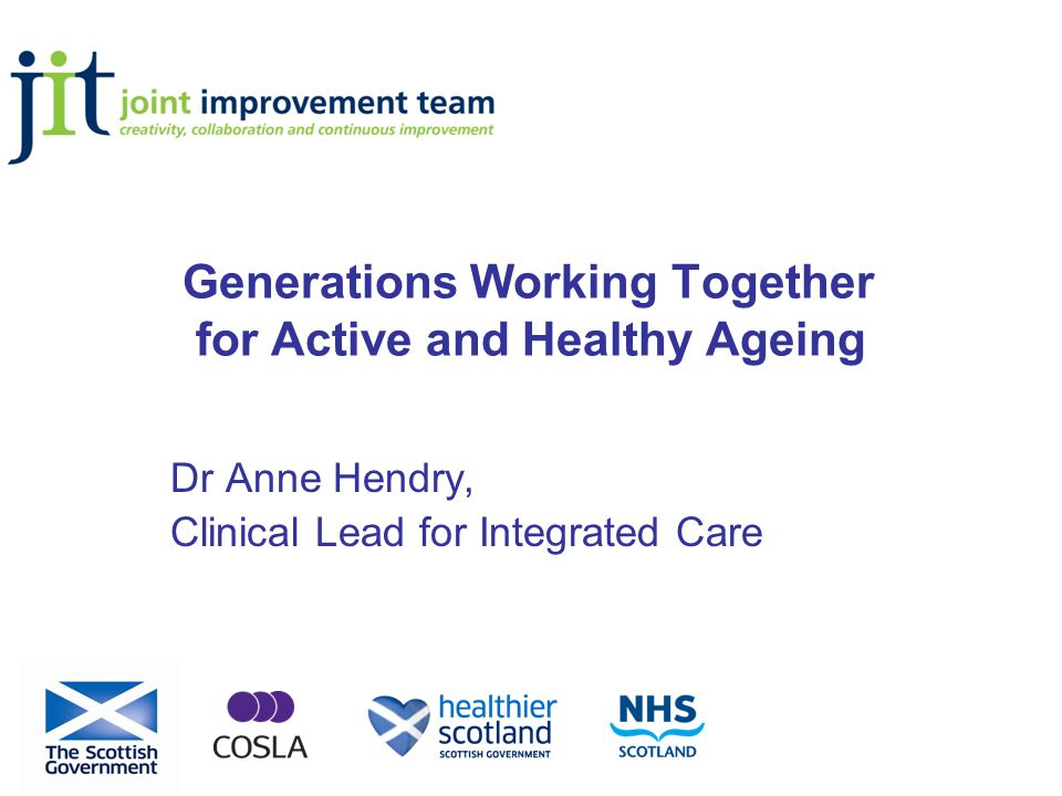 Generations Working Together for Active and Healthy Ageing Dr Anne Hendry, Clinical Lead for Integrated Care
