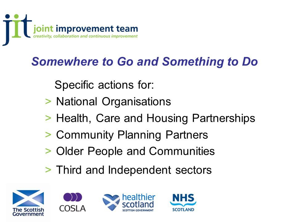 Specific actions for: >National Organisations >Health, Care and Housing Partnerships >Community Planning Partners >Older People and Communities >Third and Independent sectors Somewhere to Go and Something to Do