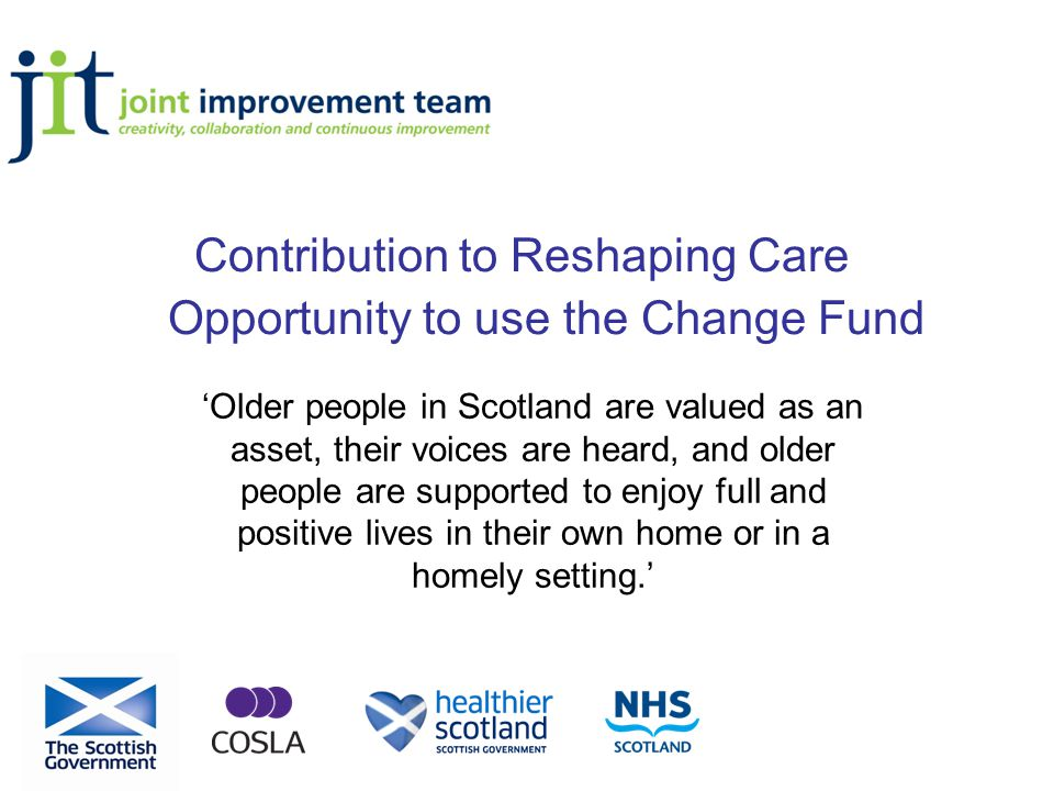 Contribution to Reshaping Care Opportunity to use the Change Fund 'Older people in Scotland are valued as an asset, their voices are heard, and older people are supported to enjoy full and positive lives in their own home or in a homely setting.'