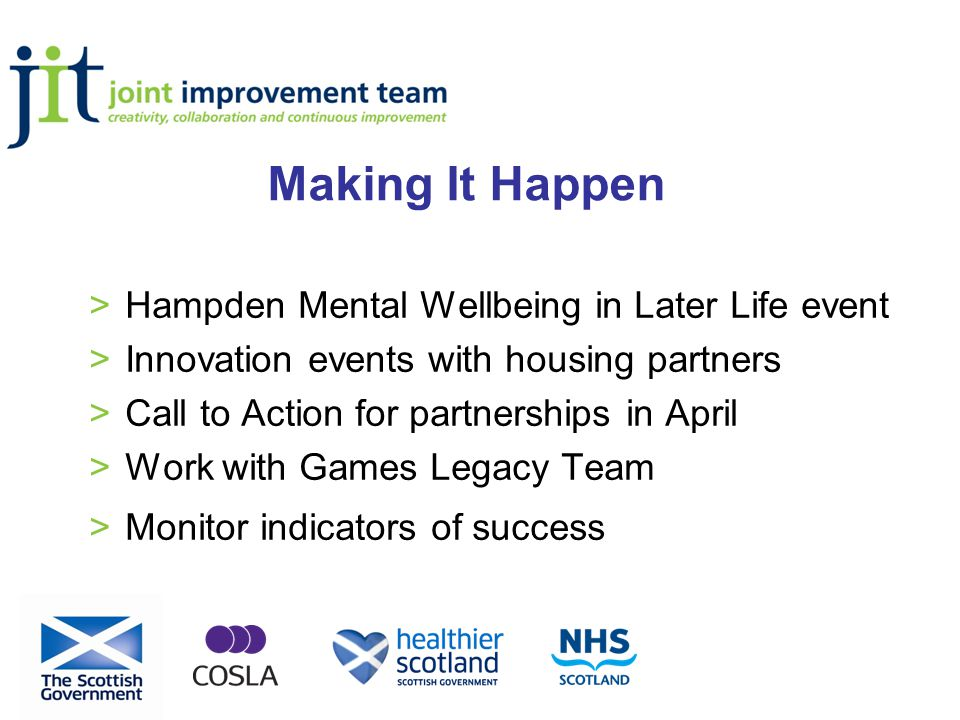 Making It Happen >Hampden Mental Wellbeing in Later Life event >Innovation events with housing partners >Call to Action for partnerships in April >Work with Games Legacy Team >Monitor indicators of success