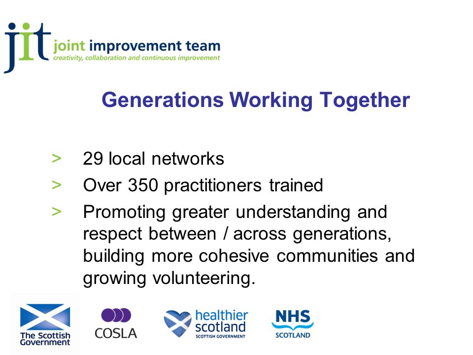 Generations Working Together >29 local networks >Over 350 practitioners trained >Promoting greater understanding and respect between / across generations, building more cohesive communities and growing volunteering.