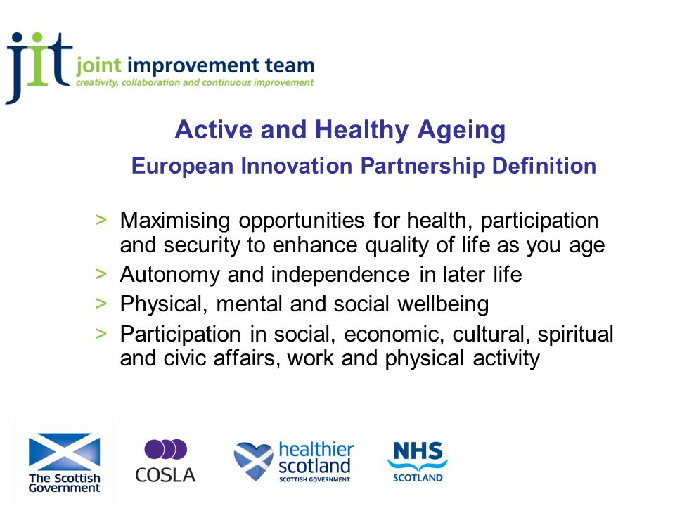 Active and Healthy Ageing European Innovation Partnership Definition >Maximising opportunities for health, participation and security to enhance quality of life as you age >Autonomy and independence in later life >Physical, mental and social wellbeing >Participation in social, economic, cultural, spiritual and civic affairs, work and physical activity