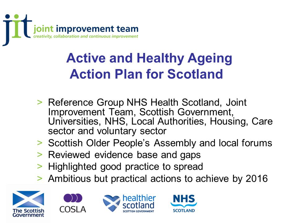 Active and Healthy Ageing Action Plan for Scotland >Reference Group NHS Health Scotland, Joint Improvement Team, Scottish Government, Universities, NHS, Local Authorities, Housing, Care sector and voluntary sector >Scottish Older People's Assembly and local forums >Reviewed evidence base and gaps >Highlighted good practice to spread >Ambitious but practical actions to achieve by 2016