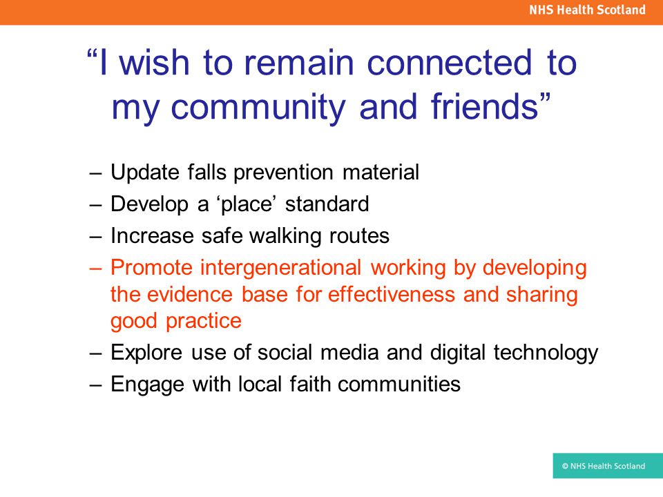 I wish to remain connected to my community and friends –Update falls prevention material –Develop a 'place' standard –Increase safe walking routes –Promote intergenerational working by developing the evidence base for effectiveness and sharing good practice –Explore use of social media and digital technology –Engage with local faith communities