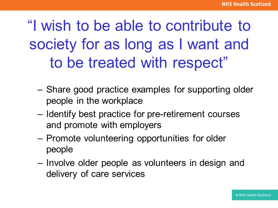 I wish to be able to contribute to society for as long as I want and to be treated with respect –Share good practice examples for supporting older people in the workplace –Identify best practice for pre-retirement courses and promote with employers –Promote volunteering opportunities for older people –Involve older people as volunteers in design and delivery of care services