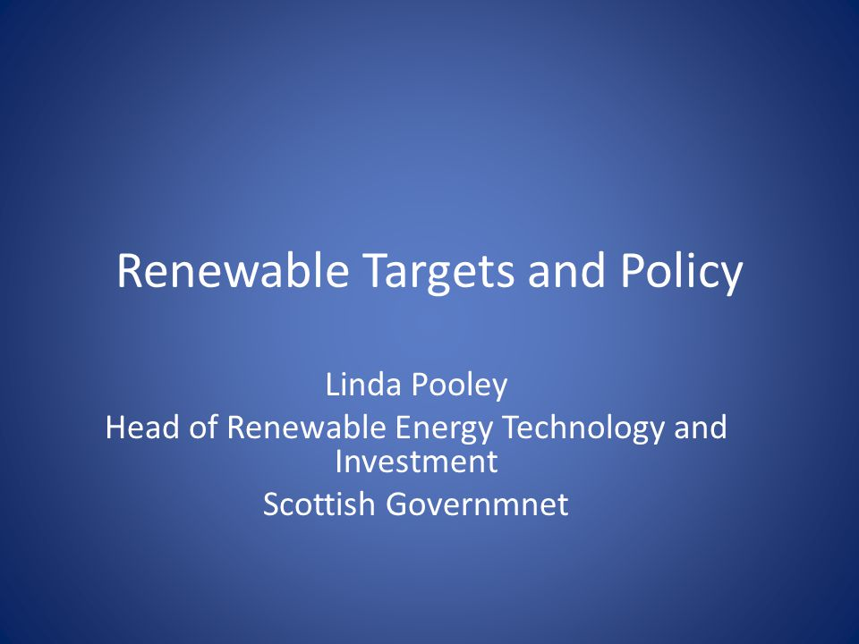 Renewable Targets and Policy Linda Pooley Head of Renewable Energy Technology and Investment Scottish Governmnet