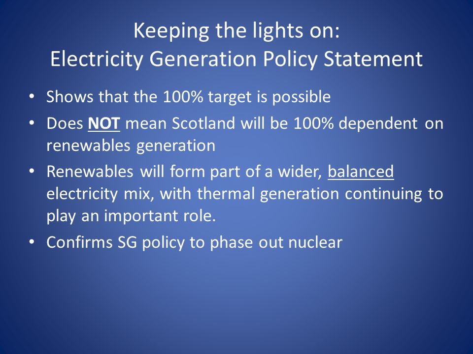 Keeping the lights on: Electricity Generation Policy Statement Shows that the 100% target is possible Does NOT mean Scotland will be 100% dependent on renewables generation Renewables will form part of a wider, balanced electricity mix, with thermal generation continuing to play an important role.