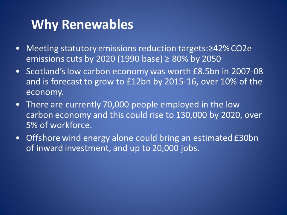 Meeting statutory emissions reduction targets:≥42% CO2e emissions cuts by 2020 (1990 base) ≥ 80% by 2050 Scotland's low carbon economy was worth £8.5bn in and is forecast to grow to £12bn by , over 10% of the economy.