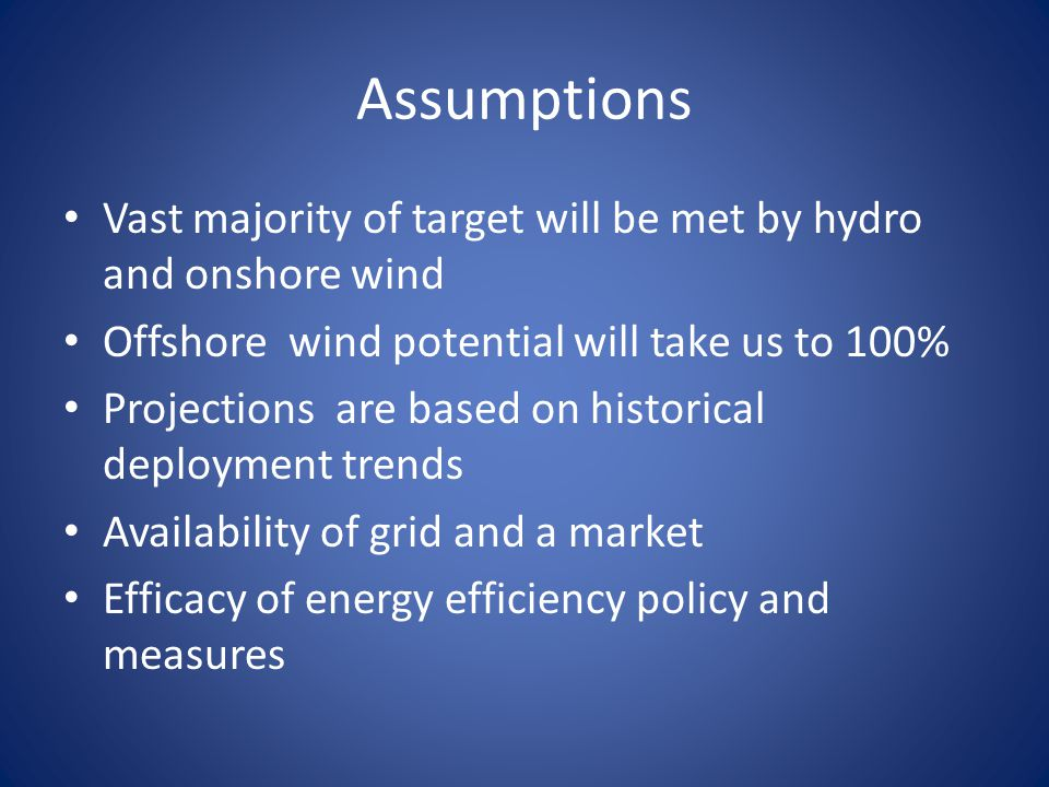 Assumptions Vast majority of target will be met by hydro and onshore wind Offshore wind potential will take us to 100% Projections are based on historical deployment trends Availability of grid and a market Efficacy of energy efficiency policy and measures