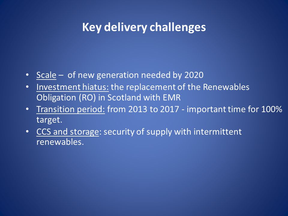 Key delivery challenges Scale – of new generation needed by 2020 Investment hiatus: the replacement of the Renewables Obligation (RO) in Scotland with EMR Transition period: from 2013 to important time for 100% target.