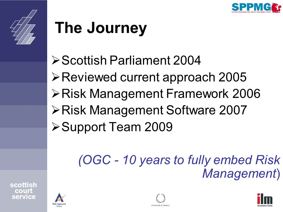 scottish court service The Journey  Scottish Parliament 2004  Reviewed current approach 2005  Risk Management Framework 2006  Risk Management Software 2007  Support Team 2009 (OGC - 10 years to fully embed Risk Management)