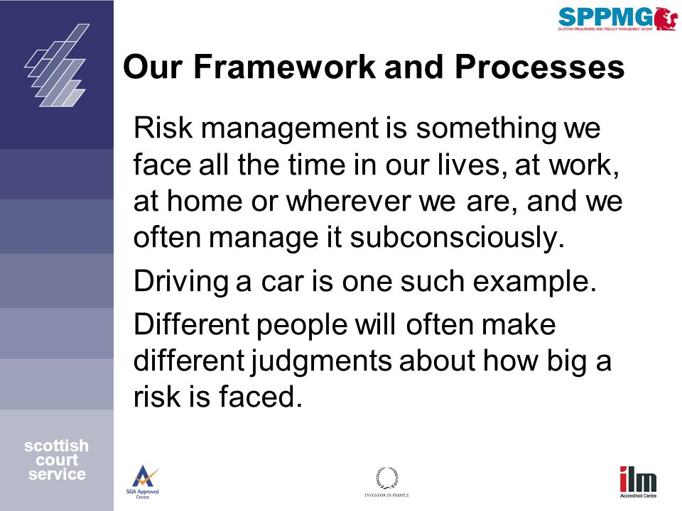 scottish court service Our Framework and Processes Risk management is something we face all the time in our lives, at work, at home or wherever we are, and we often manage it subconsciously.
