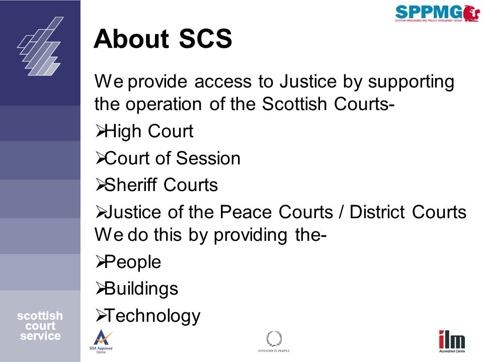scottish court service About SCS We provide access to Justice by supporting the operation of the Scottish Courts-  High Court  Court of Session  Sheriff Courts  Justice of the Peace Courts / District Courts We do this by providing the-  People  Buildings  Technology