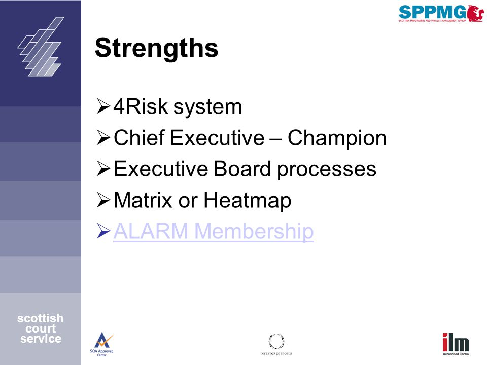 scottish court service Strengths  4Risk system  Chief Executive – Champion  Executive Board processes  Matrix or Heatmap  ALARM Membership ALARM Membership