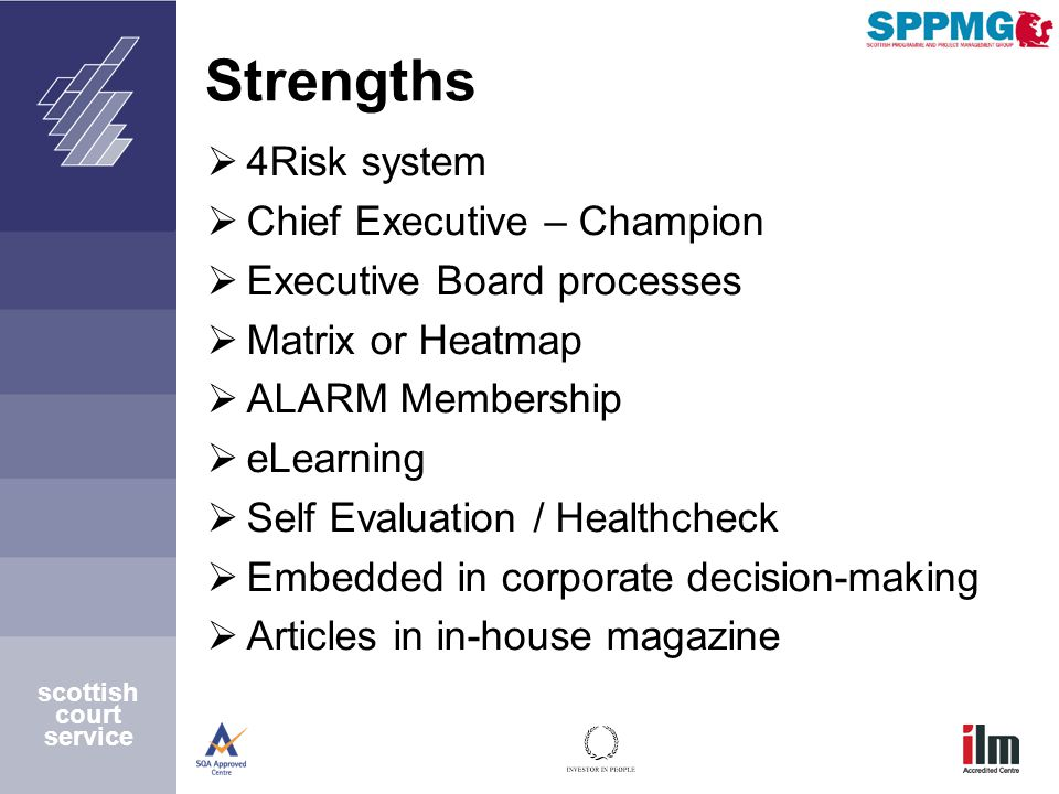 Strengths  4Risk system  Chief Executive – Champion  Executive Board processes  Matrix or Heatmap  ALARM Membership  eLearning  Self Evaluation / Healthcheck  Embedded in corporate decision-making  Articles in in-house magazine