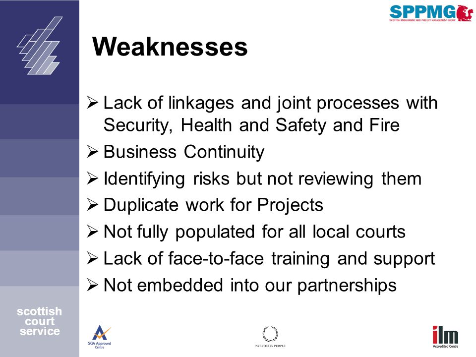 Weaknesses  Lack of linkages and joint processes with Security, Health and Safety and Fire  Business Continuity  Identifying risks but not reviewing them  Duplicate work for Projects  Not fully populated for all local courts  Lack of face-to-face training and support  Not embedded into our partnerships