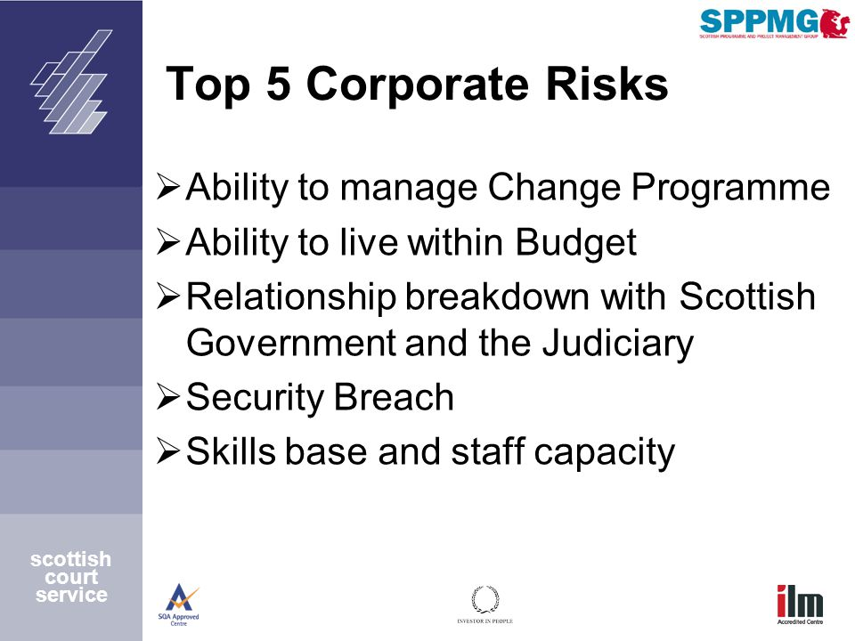 scottish court service Top 5 Corporate Risks  Ability to manage Change Programme  Ability to live within Budget  Relationship breakdown with Scottish Government and the Judiciary  Security Breach  Skills base and staff capacity