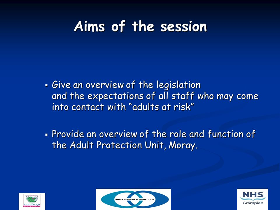 Aims of the session  Give an overview of the legislation and the expectations of all staff who may come into contact with adults at risk  Provide an overview of the role and function of the Adult Protection Unit, Moray.