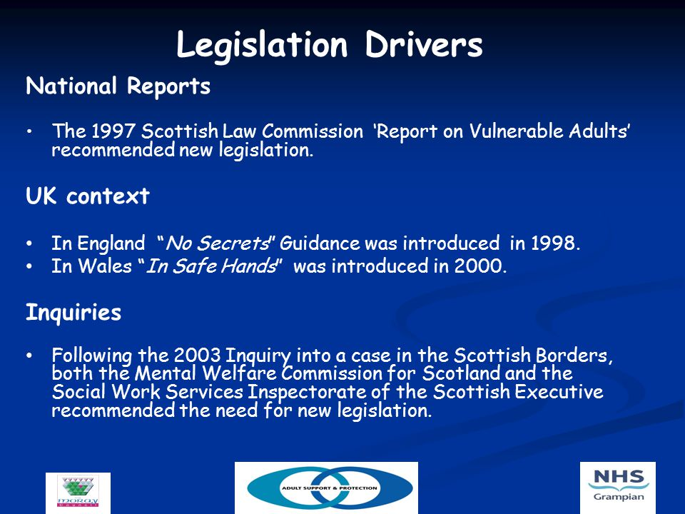 Legislation Drivers National Reports The 1997 Scottish Law Commission 'Report on Vulnerable Adults' recommended new legislation.