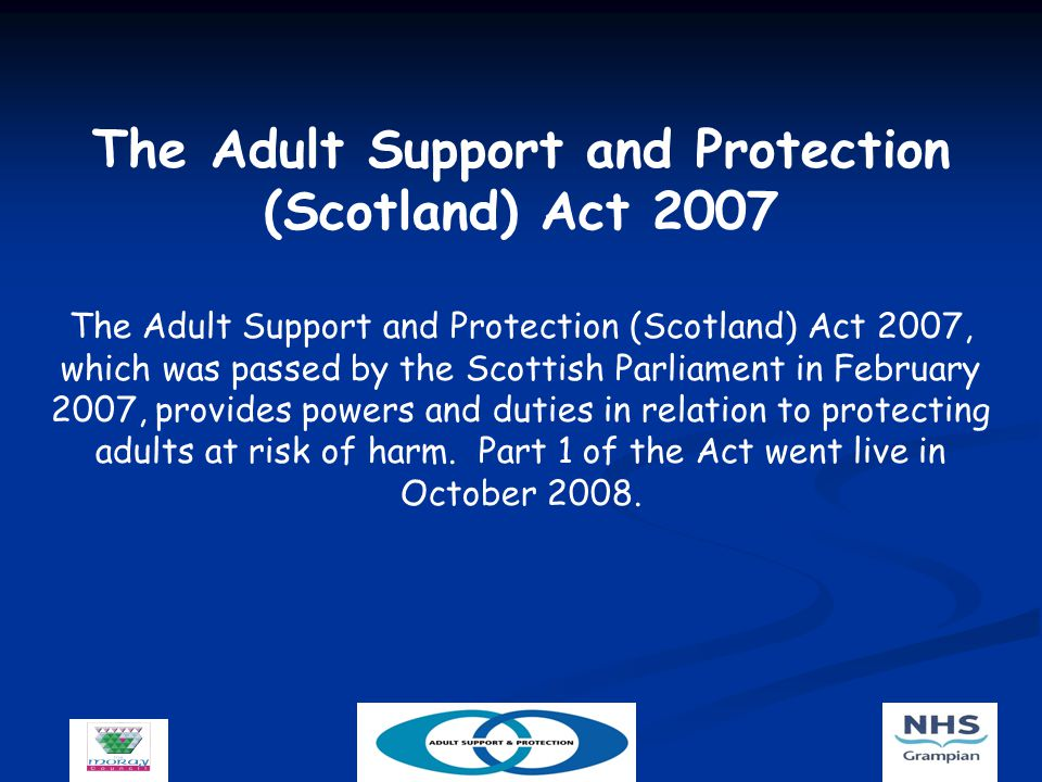 The Adult Support and Protection (Scotland) Act 2007 The Adult Support and Protection (Scotland) Act 2007, which was passed by the Scottish Parliament in February 2007, provides powers and duties in relation to protecting adults at risk of harm.