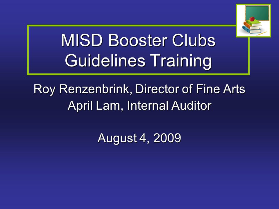 MISD Booster Clubs Guidelines Training Roy Renzenbrink, Director of Fine Arts April Lam, Internal Auditor August 4, 2009