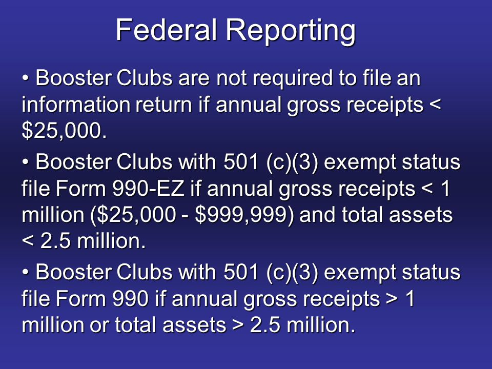 Federal Reporting Booster Clubs are not required to file an information return if annual gross receipts < $25,000.